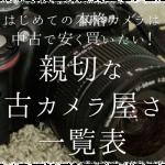 はじめての本格カメラは中古で安く買いたい!親切な中古カメラ屋さん一覧表(東京)
