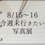 東京で今週末行きたい写真展(8/15〜16)