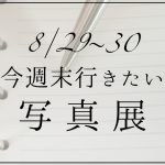 今週末行きたい写真展 | 東京 8/29〜30