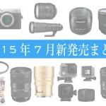 新発売の注目カメラ・レンズ・関連商品まとめ【2015年7月】