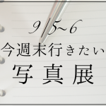 今週末行きたい写真展 | 東京 9/5〜6
